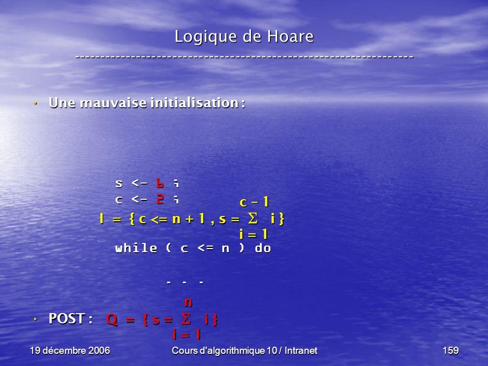 19 décembre 2006Cours d algorithmique 10 / Intranet159 POST : POST : Logique de Hoare ----------------------------------------------------------------- s <- 6 ; c <- 2 ; while ( c <= n ) do......