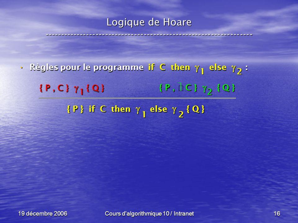 19 décembre 2006Cours d algorithmique 10 / Intranet16 Logique de Hoare ----------------------------------------------------------------- Règles pour le programme if C then else : Règles pour le programme if C then else : { P, C } { Q } { P } if C then else { Q } 21 1 2 2 { P, C } { Q } 1