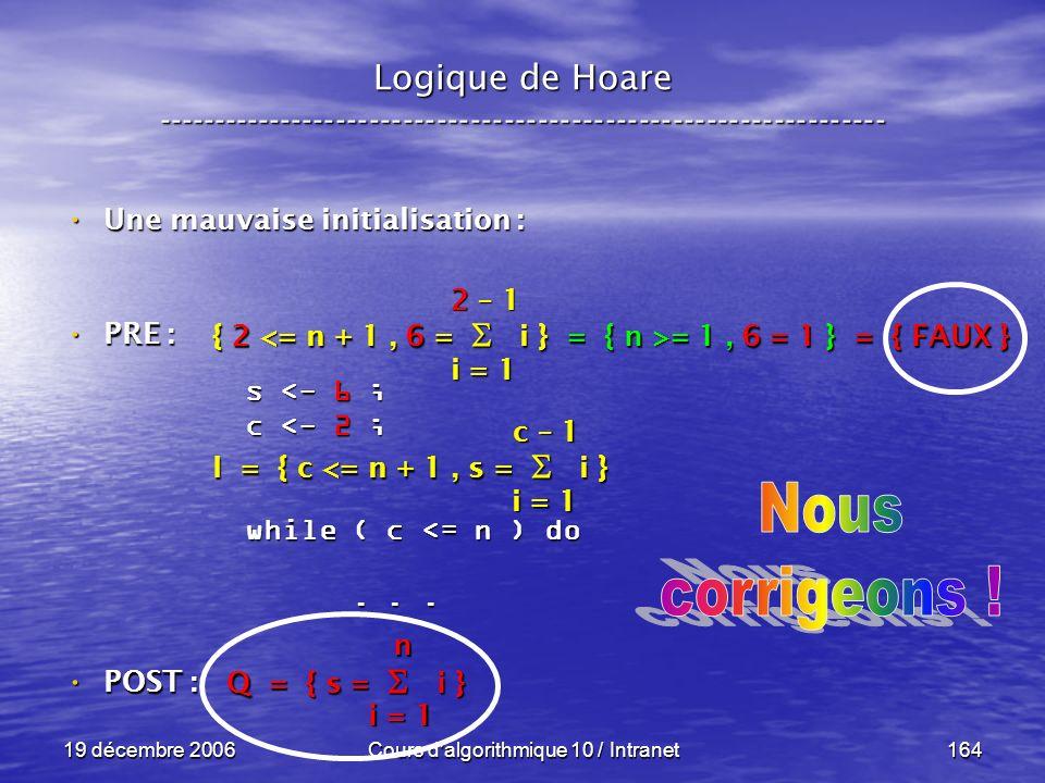 19 décembre 2006Cours d algorithmique 10 / Intranet164 Logique de Hoare ----------------------------------------------------------------- s <- 6 ; c <- 2 ; while ( c <= n ) do......