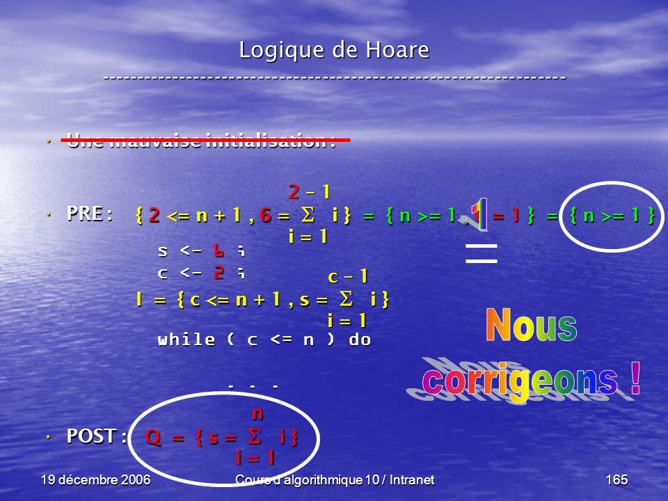 19 décembre 2006Cours d algorithmique 10 / Intranet165 Logique de Hoare ----------------------------------------------------------------- s <- 6 ; c <- 2 ; while ( c <= n ) do......