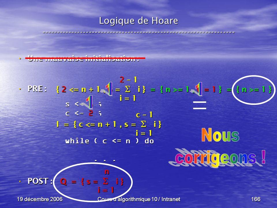 19 décembre 2006Cours d algorithmique 10 / Intranet166 Logique de Hoare ----------------------------------------------------------------- s <- 6 ; c <- 2 ; while ( c <= n ) do......