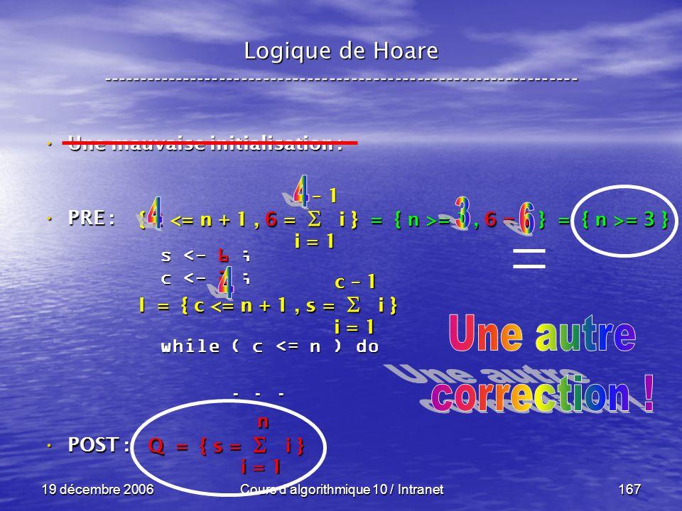 19 décembre 2006Cours d algorithmique 10 / Intranet167 Logique de Hoare ----------------------------------------------------------------- s <- 6 ; c <- 2 ; while ( c <= n ) do......