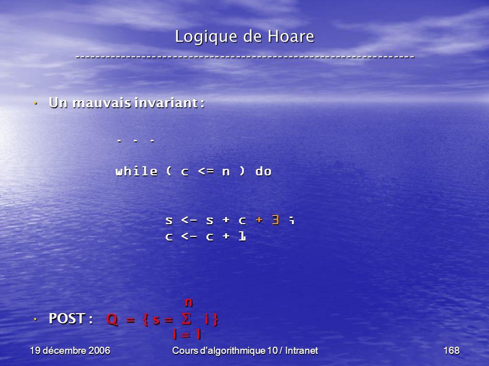 19 décembre 2006Cours d algorithmique 10 / Intranet168 POST : POST : Logique de Hoare ----------------------------------------------------------------- Un mauvais invariant : Un mauvais invariant : Q = { s = i } i = 1 n...