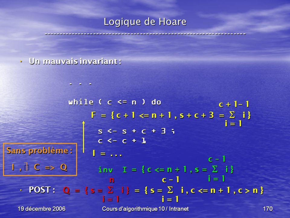 19 décembre 2006Cours d algorithmique 10 / Intranet170 POST : POST : Logique de Hoare ----------------------------------------------------------------- Un mauvais invariant : Un mauvais invariant : Q = { s = i } = { s = i, c n } i = 1 n...