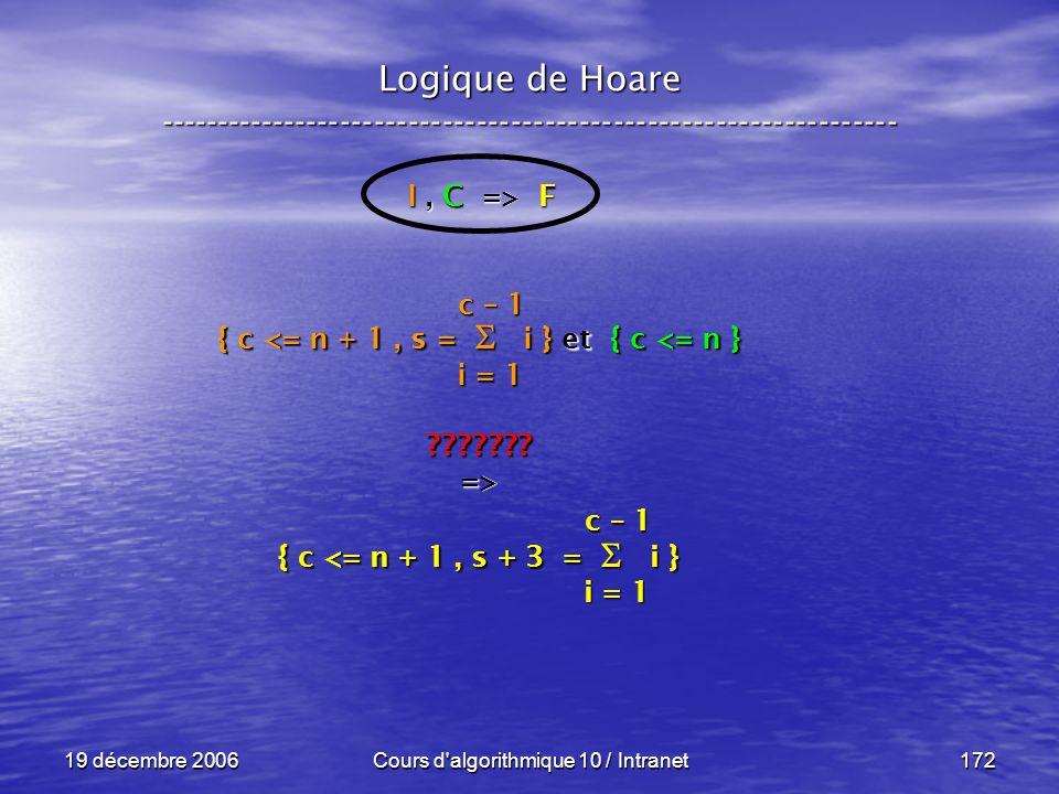 19 décembre 2006Cours d algorithmique 10 / Intranet172 Logique de Hoare ----------------------------------------------------------------- I, C => F { c <= n + 1, s = i } et { c <= n } ???????=> { c <= n + 1, s + 3 = i } i = 1 c – 1 i = 1 c – 1