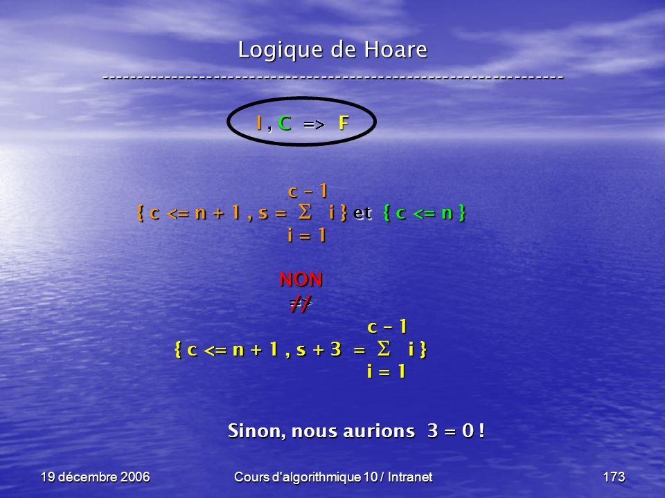 19 décembre 2006Cours d algorithmique 10 / Intranet173 Logique de Hoare ----------------------------------------------------------------- I, C => F { c <= n + 1, s = i } et { c <= n } NON=> { c <= n + 1, s + 3 = i } i = 1 c – 1 i = 1 c – 1 // Sinon, nous aurions 3 = 0 !