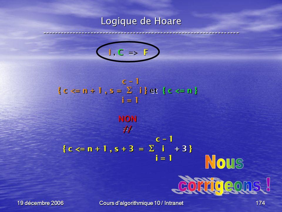 19 décembre 2006Cours d algorithmique 10 / Intranet174 Logique de Hoare ----------------------------------------------------------------- I, C => F { c <= n + 1, s = i } et { c <= n } NON=> { c <= n + 1, s + 3 = i + 3 } i = 1 c – 1 i = 1 c – 1 //