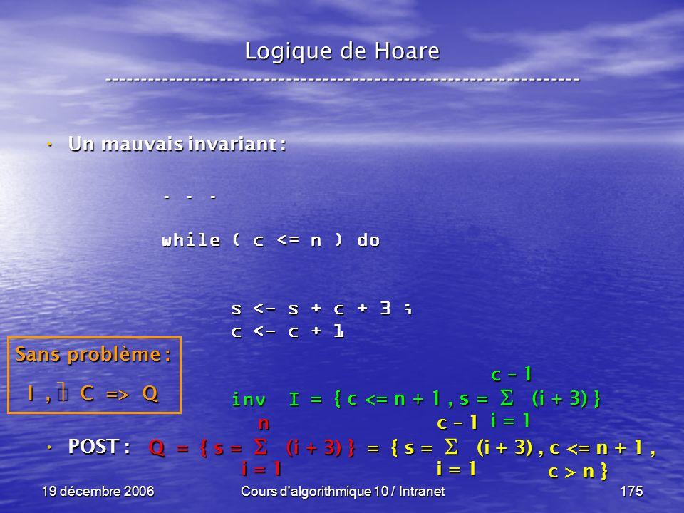 19 décembre 2006Cours d algorithmique 10 / Intranet175 POST : POST : Logique de Hoare ----------------------------------------------------------------- Un mauvais invariant : Un mauvais invariant : Q = { s = (i + 3) } = { s = (i + 3), c <= n + 1, c > n } c > n } i = 1 n...