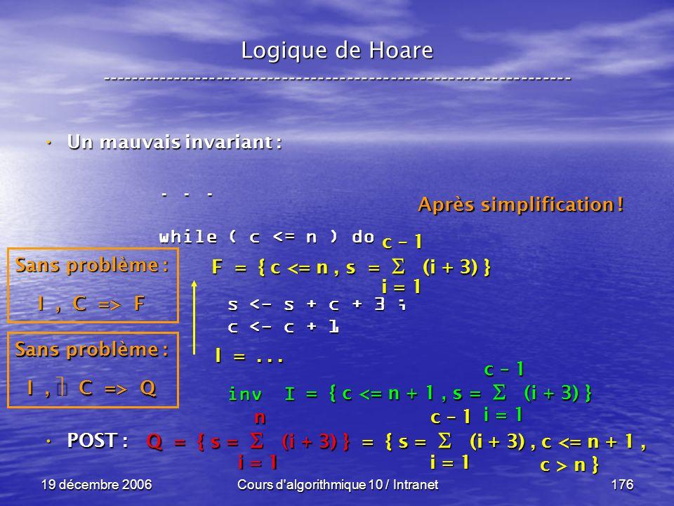 19 décembre 2006Cours d algorithmique 10 / Intranet176 POST : POST : Logique de Hoare ----------------------------------------------------------------- Un mauvais invariant : Un mauvais invariant : Q = { s = (i + 3) } = { s = (i + 3), c <= n + 1, c > n } c > n } i = 1 n...