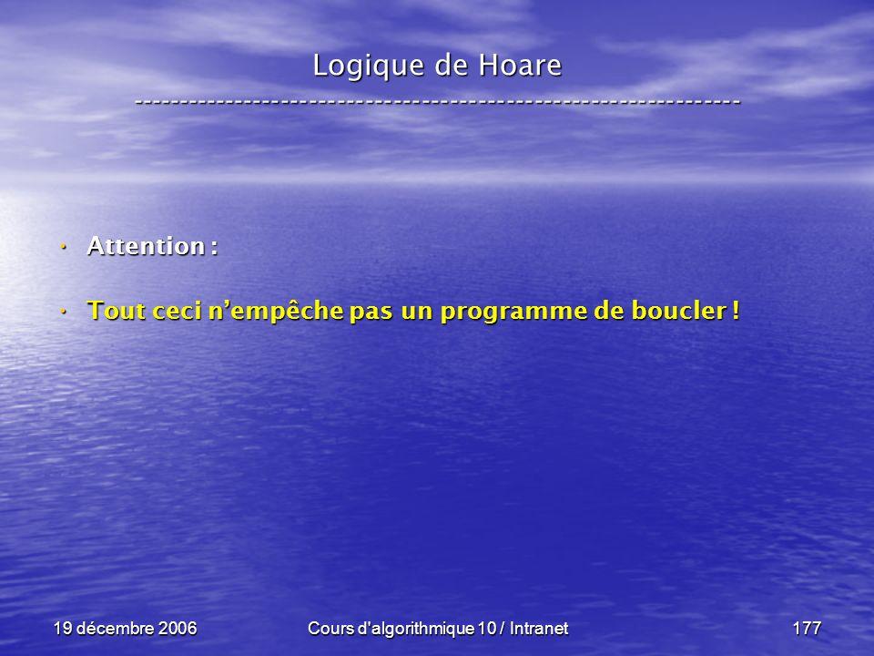 19 décembre 2006Cours d algorithmique 10 / Intranet177 Logique de Hoare ----------------------------------------------------------------- Attention : Attention : Tout ceci nempêche pas un programme de boucler .