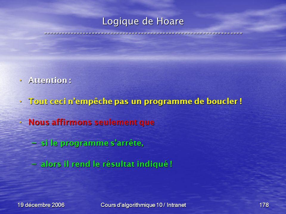 19 décembre 2006Cours d algorithmique 10 / Intranet178 Logique de Hoare ----------------------------------------------------------------- Attention : Attention : Tout ceci nempêche pas un programme de boucler .