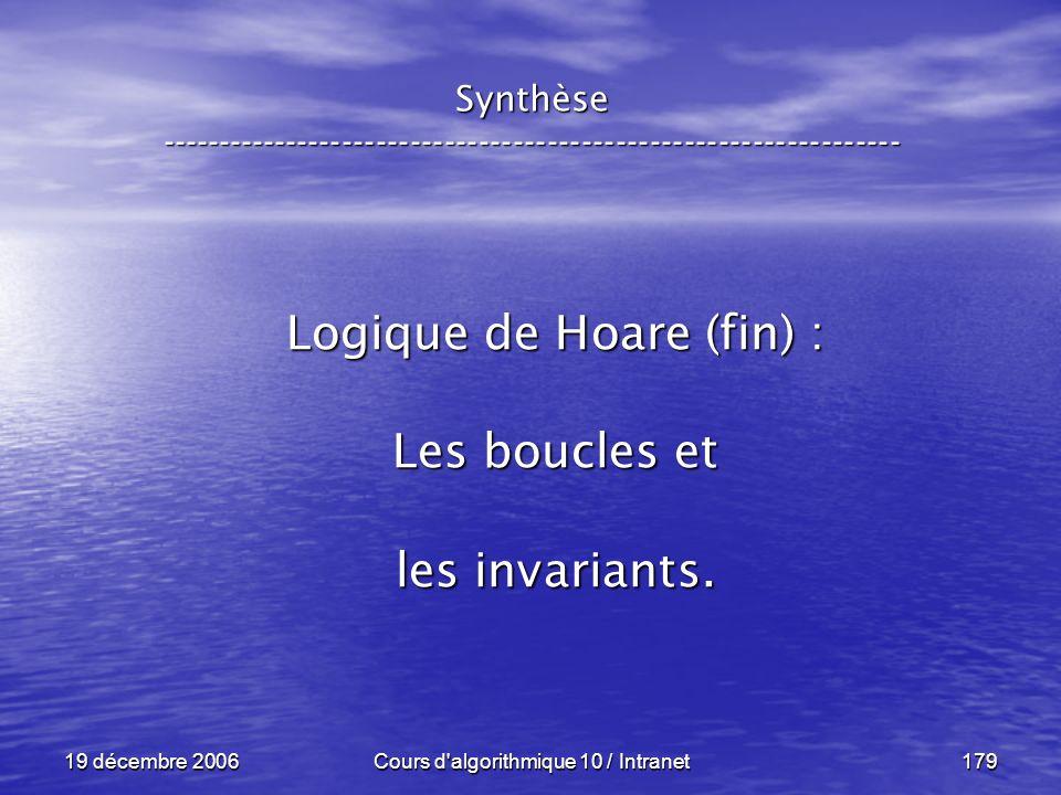 19 décembre 2006Cours d algorithmique 10 / Intranet179 Synthèse ----------------------------------------------------------------- Logique de Hoare (fin) : Les boucles et les invariants.