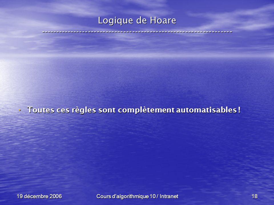 19 décembre 2006Cours d algorithmique 10 / Intranet18 Logique de Hoare ----------------------------------------------------------------- Toutes ces règles sont complètement automatisables .