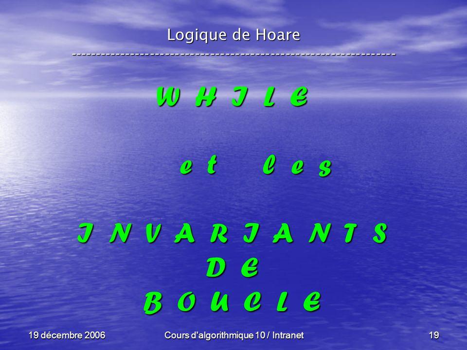 19 décembre 2006Cours d algorithmique 10 / Intranet19 Logique de Hoare ----------------------------------------------------------------- W H I L E e t l e s I N V A R I A N T S D E B O U C L E