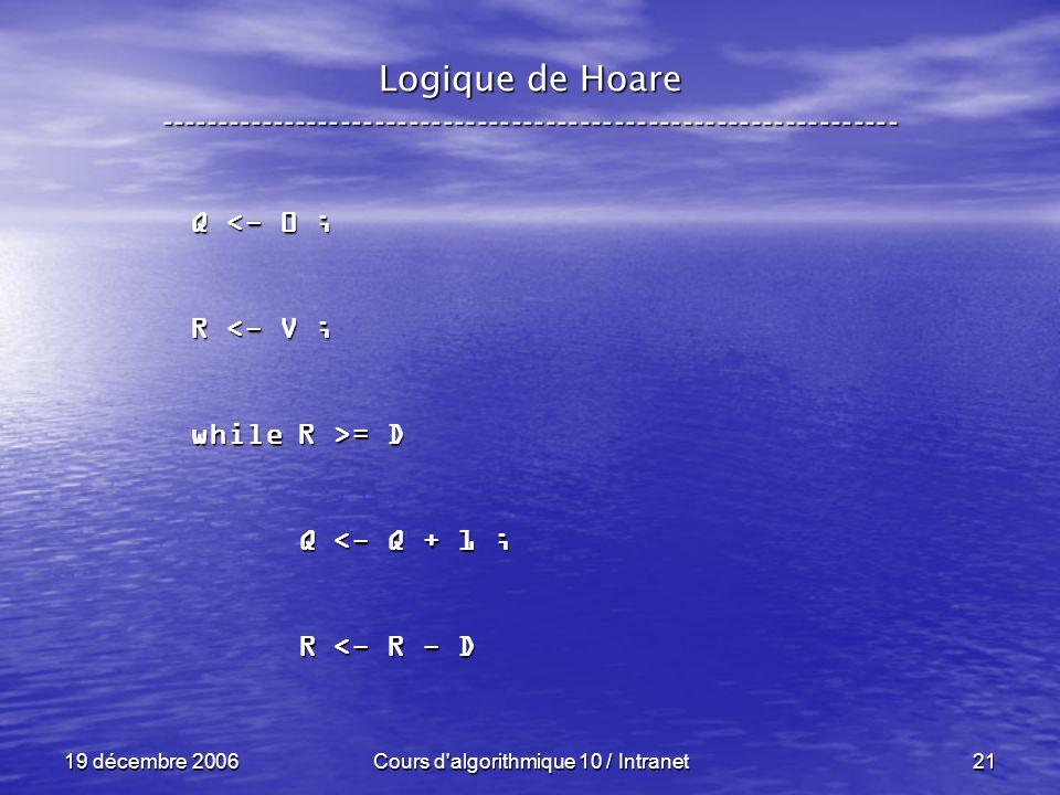 19 décembre 2006Cours d algorithmique 10 / Intranet21 Logique de Hoare ----------------------------------------------------------------- Q <- 0 ; R <- V ; while R >= D Q <- Q + 1 ; Q <- Q + 1 ; R <- R - D R <- R - D