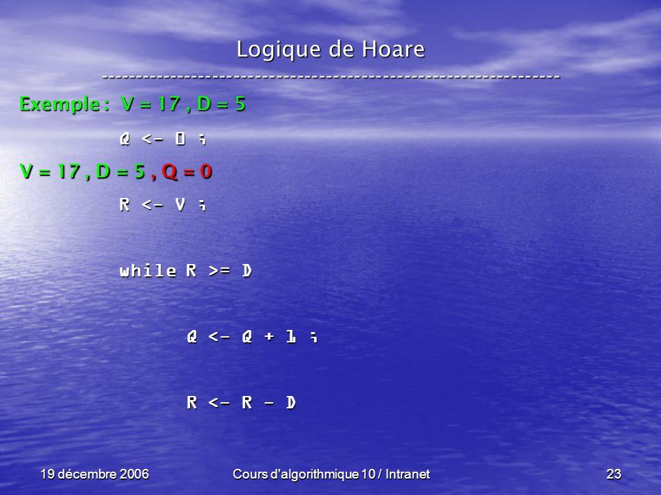 19 décembre 2006Cours d algorithmique 10 / Intranet23 Logique de Hoare ----------------------------------------------------------------- Exemple : V = 17, D = 5 V = 17, D = 5, Q = 0 Q <- 0 ; R <- V ; while R >= D Q <- Q + 1 ; Q <- Q + 1 ; R <- R - D R <- R - D