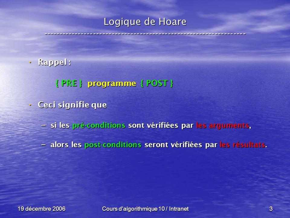19 décembre 2006Cours d algorithmique 10 / Intranet3 Logique de Hoare ----------------------------------------------------------------- Rappel : Rappel : { PRE } programme { POST } { PRE } programme { POST } Ceci signifie que Ceci signifie que – si les pré-conditions sont vérifiées par les arguments, – alors les post-conditions seront vérifiées par les résultats.