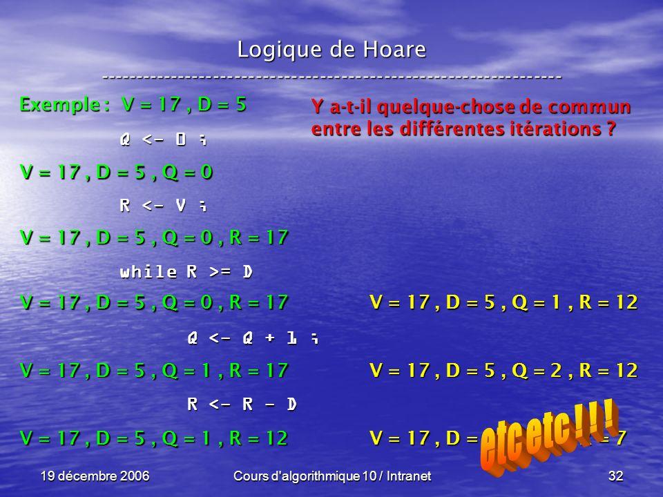19 décembre 2006Cours d algorithmique 10 / Intranet32 Logique de Hoare ----------------------------------------------------------------- Exemple : V = 17, D = 5 V = 17, D = 5, Q = 0 Q <- 0 ; R <- V ; while R >= D Q <- Q + 1 ; Q <- Q + 1 ; R <- R - D R <- R - D V = 17, D = 5, Q = 0, R = 17 V = 17, D = 5, Q = 1, R = 17 V = 17, D = 5, Q = 1, R = 12 Y a-t-il quelque-chose de commun entre les différentes itérations .