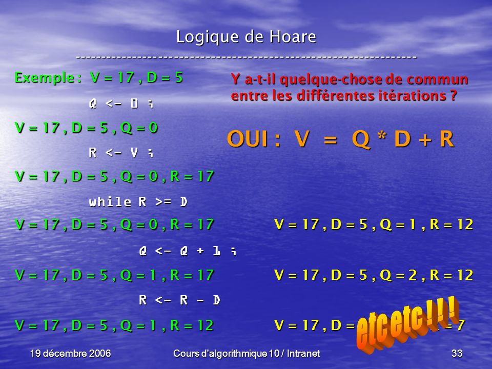 19 décembre 2006Cours d algorithmique 10 / Intranet33 Logique de Hoare ----------------------------------------------------------------- Exemple : V = 17, D = 5 V = 17, D = 5, Q = 0 Q <- 0 ; R <- V ; while R >= D Q <- Q + 1 ; Q <- Q + 1 ; R <- R - D R <- R - D V = 17, D = 5, Q = 0, R = 17 V = 17, D = 5, Q = 1, R = 17 V = 17, D = 5, Q = 1, R = 12 Y a-t-il quelque-chose de commun entre les différentes itérations .