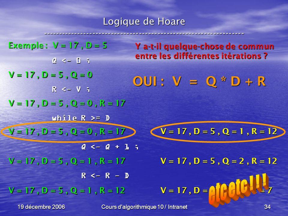 19 décembre 2006Cours d algorithmique 10 / Intranet34 Logique de Hoare ----------------------------------------------------------------- Exemple : V = 17, D = 5 V = 17, D = 5, Q = 0 Q <- 0 ; R <- V ; while R >= D Q <- Q + 1 ; Q <- Q + 1 ; R <- R - D R <- R - D V = 17, D = 5, Q = 0, R = 17 V = 17, D = 5, Q = 1, R = 17 V = 17, D = 5, Q = 1, R = 12 Y a-t-il quelque-chose de commun entre les différentes itérations .