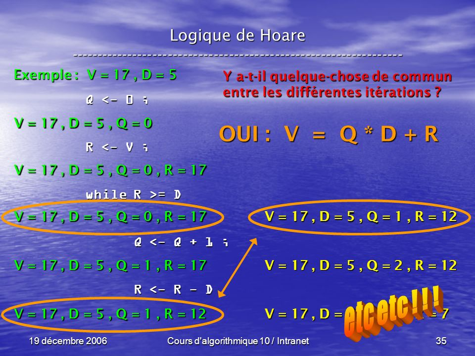 19 décembre 2006Cours d algorithmique 10 / Intranet35 Logique de Hoare ----------------------------------------------------------------- Exemple : V = 17, D = 5 V = 17, D = 5, Q = 0 Q <- 0 ; R <- V ; while R >= D Q <- Q + 1 ; Q <- Q + 1 ; R <- R - D R <- R - D V = 17, D = 5, Q = 0, R = 17 V = 17, D = 5, Q = 1, R = 17 V = 17, D = 5, Q = 1, R = 12 Y a-t-il quelque-chose de commun entre les différentes itérations .