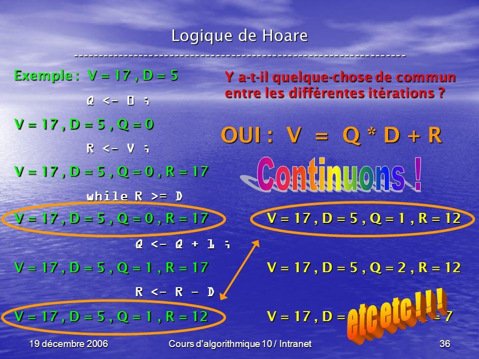 19 décembre 2006Cours d algorithmique 10 / Intranet36 Logique de Hoare ----------------------------------------------------------------- Exemple : V = 17, D = 5 V = 17, D = 5, Q = 0 Q <- 0 ; R <- V ; while R >= D Q <- Q + 1 ; Q <- Q + 1 ; R <- R - D R <- R - D V = 17, D = 5, Q = 0, R = 17 V = 17, D = 5, Q = 1, R = 17 V = 17, D = 5, Q = 1, R = 12 Y a-t-il quelque-chose de commun entre les différentes itérations .