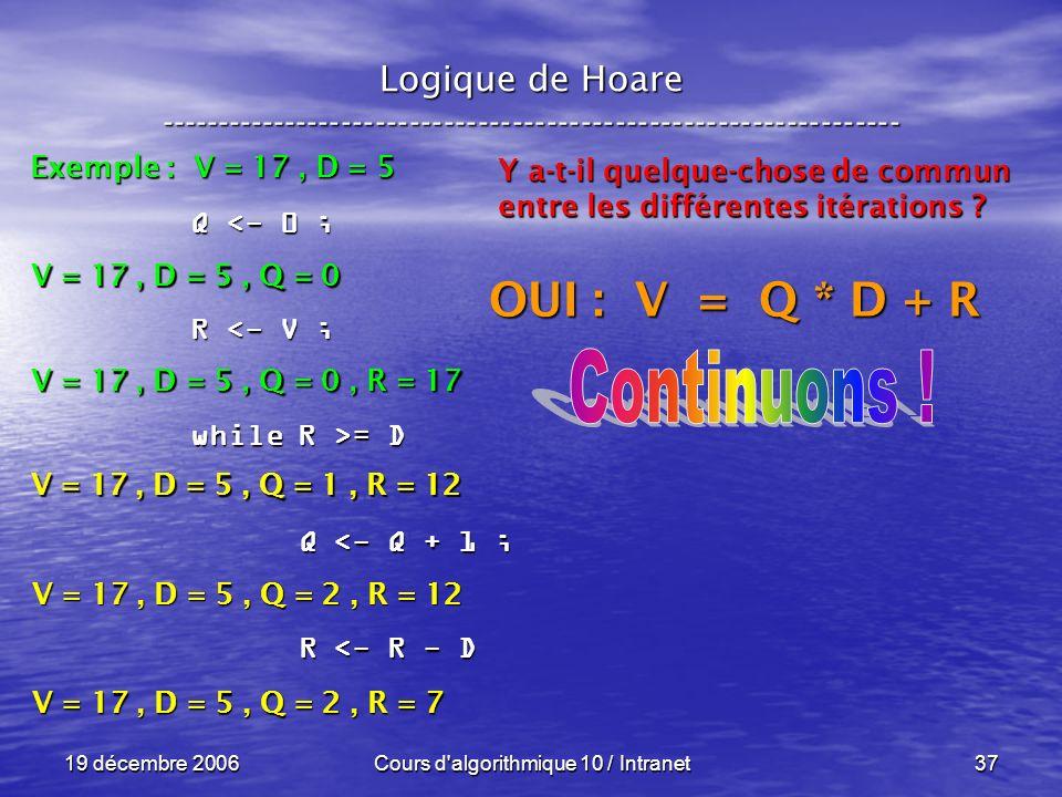 19 décembre 2006Cours d algorithmique 10 / Intranet37 Logique de Hoare ----------------------------------------------------------------- Exemple : V = 17, D = 5 V = 17, D = 5, Q = 0 Q <- 0 ; R <- V ; while R >= D Q <- Q + 1 ; Q <- Q + 1 ; R <- R - D R <- R - D V = 17, D = 5, Q = 0, R = 17 V = 17, D = 5, Q = 1, R = 12 Y a-t-il quelque-chose de commun entre les différentes itérations .