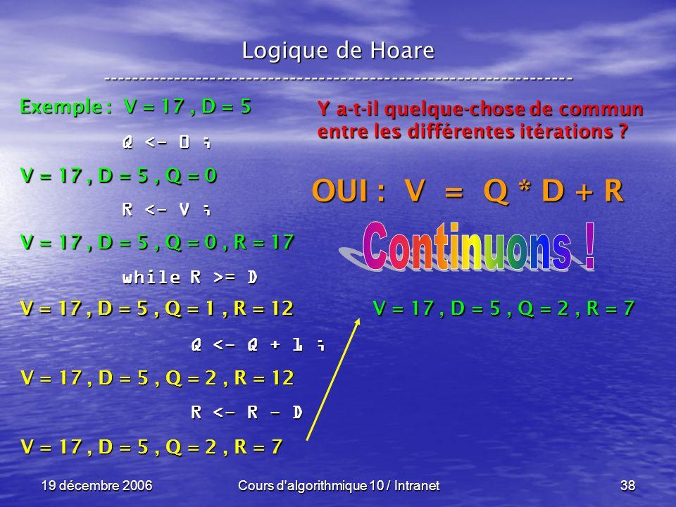 19 décembre 2006Cours d algorithmique 10 / Intranet38 Logique de Hoare ----------------------------------------------------------------- Exemple : V = 17, D = 5 V = 17, D = 5, Q = 0 Q <- 0 ; R <- V ; while R >= D Q <- Q + 1 ; Q <- Q + 1 ; R <- R - D R <- R - D V = 17, D = 5, Q = 0, R = 17 V = 17, D = 5, Q = 1, R = 12 Y a-t-il quelque-chose de commun entre les différentes itérations .