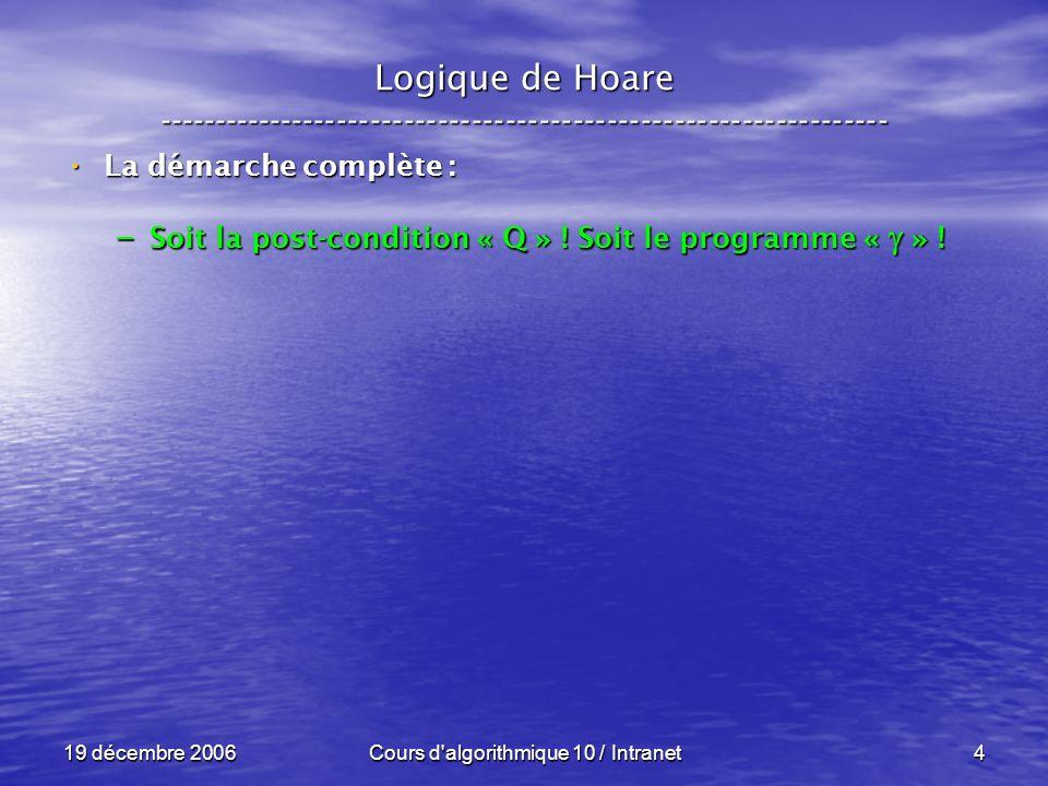 19 décembre 2006Cours d algorithmique 10 / Intranet4 Logique de Hoare ----------------------------------------------------------------- La démarche complète : La démarche complète : – Soit la post-condition « Q » .