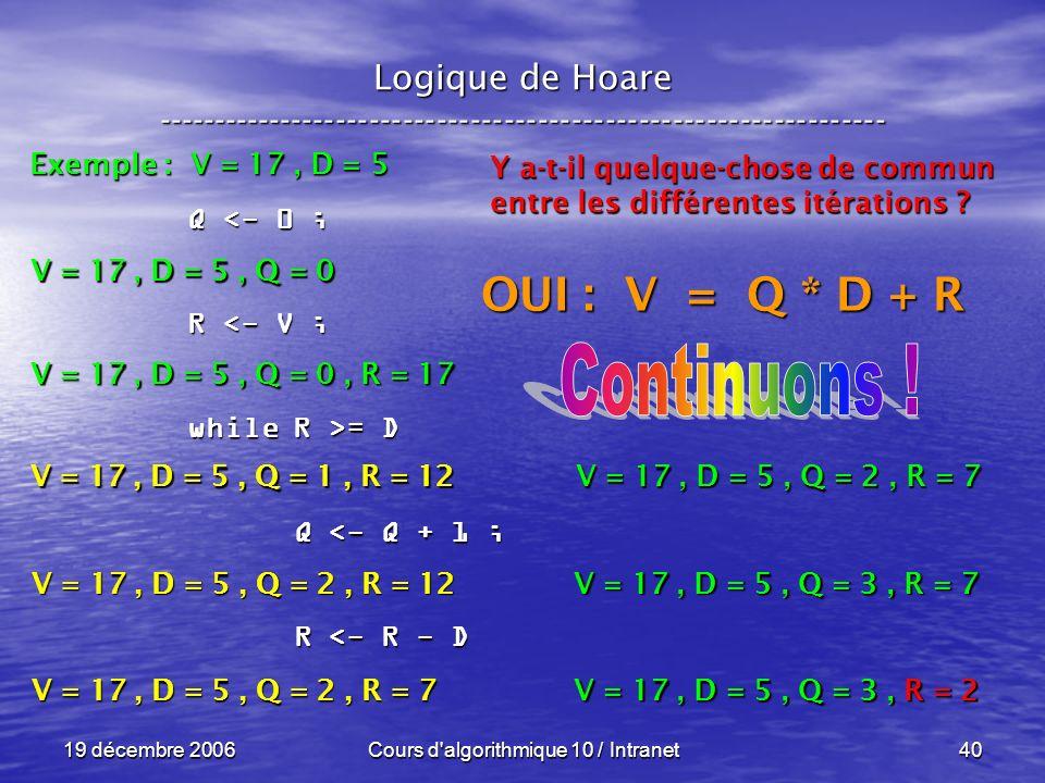 19 décembre 2006Cours d algorithmique 10 / Intranet40 Logique de Hoare ----------------------------------------------------------------- Exemple : V = 17, D = 5 V = 17, D = 5, Q = 0 Q <- 0 ; R <- V ; while R >= D Q <- Q + 1 ; Q <- Q + 1 ; R <- R - D R <- R - D V = 17, D = 5, Q = 0, R = 17 V = 17, D = 5, Q = 1, R = 12 Y a-t-il quelque-chose de commun entre les différentes itérations .