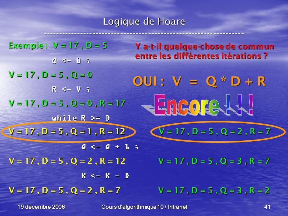 19 décembre 2006Cours d algorithmique 10 / Intranet41 Logique de Hoare ----------------------------------------------------------------- Exemple : V = 17, D = 5 V = 17, D = 5, Q = 0 Q <- 0 ; R <- V ; while R >= D Q <- Q + 1 ; Q <- Q + 1 ; R <- R - D R <- R - D V = 17, D = 5, Q = 0, R = 17 V = 17, D = 5, Q = 1, R = 12 Y a-t-il quelque-chose de commun entre les différentes itérations .