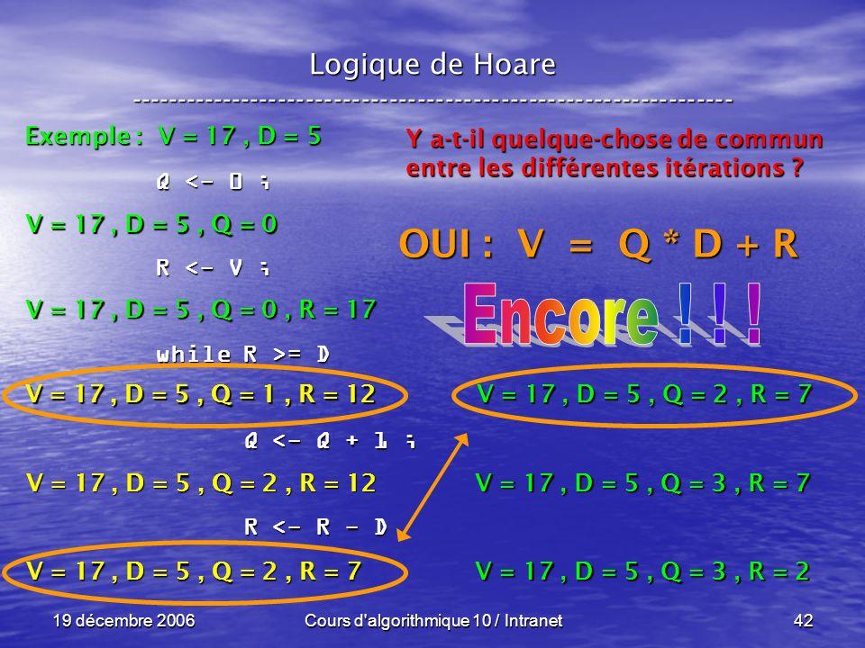 19 décembre 2006Cours d algorithmique 10 / Intranet42 Logique de Hoare ----------------------------------------------------------------- Exemple : V = 17, D = 5 V = 17, D = 5, Q = 0 Q <- 0 ; R <- V ; while R >= D Q <- Q + 1 ; Q <- Q + 1 ; R <- R - D R <- R - D V = 17, D = 5, Q = 0, R = 17 V = 17, D = 5, Q = 1, R = 12 Y a-t-il quelque-chose de commun entre les différentes itérations .