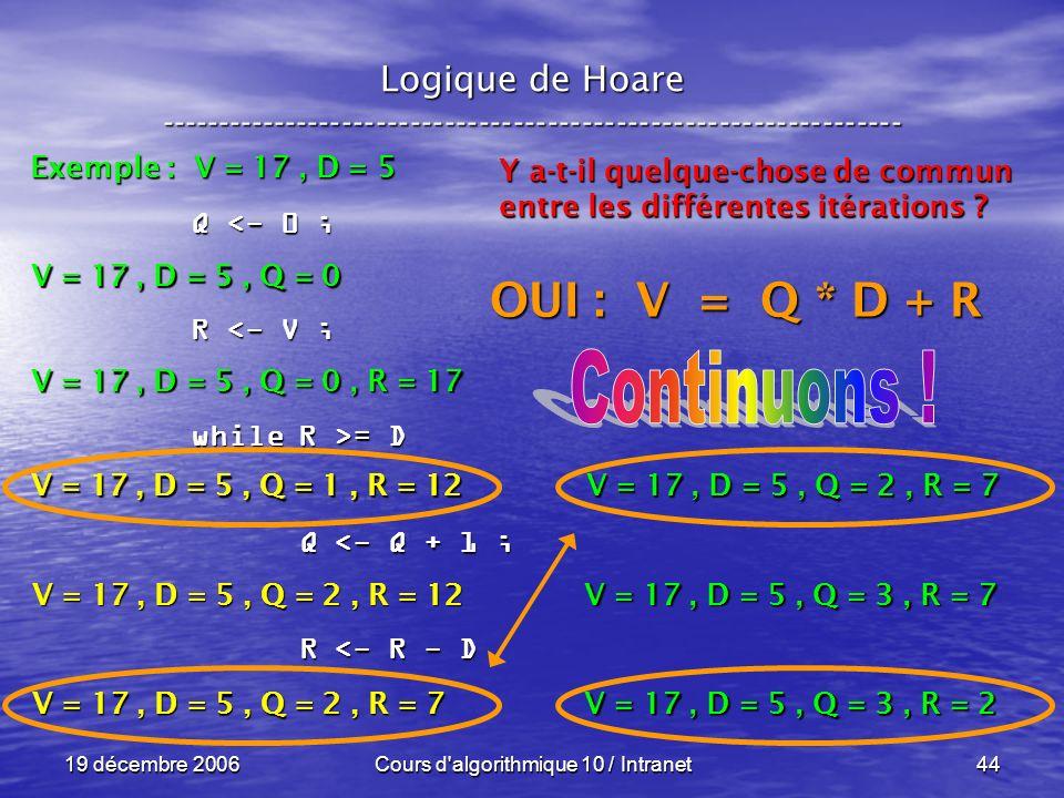 19 décembre 2006Cours d algorithmique 10 / Intranet44 Logique de Hoare ----------------------------------------------------------------- Exemple : V = 17, D = 5 V = 17, D = 5, Q = 0 Q <- 0 ; R <- V ; while R >= D Q <- Q + 1 ; Q <- Q + 1 ; R <- R - D R <- R - D V = 17, D = 5, Q = 0, R = 17 V = 17, D = 5, Q = 1, R = 12 Y a-t-il quelque-chose de commun entre les différentes itérations .