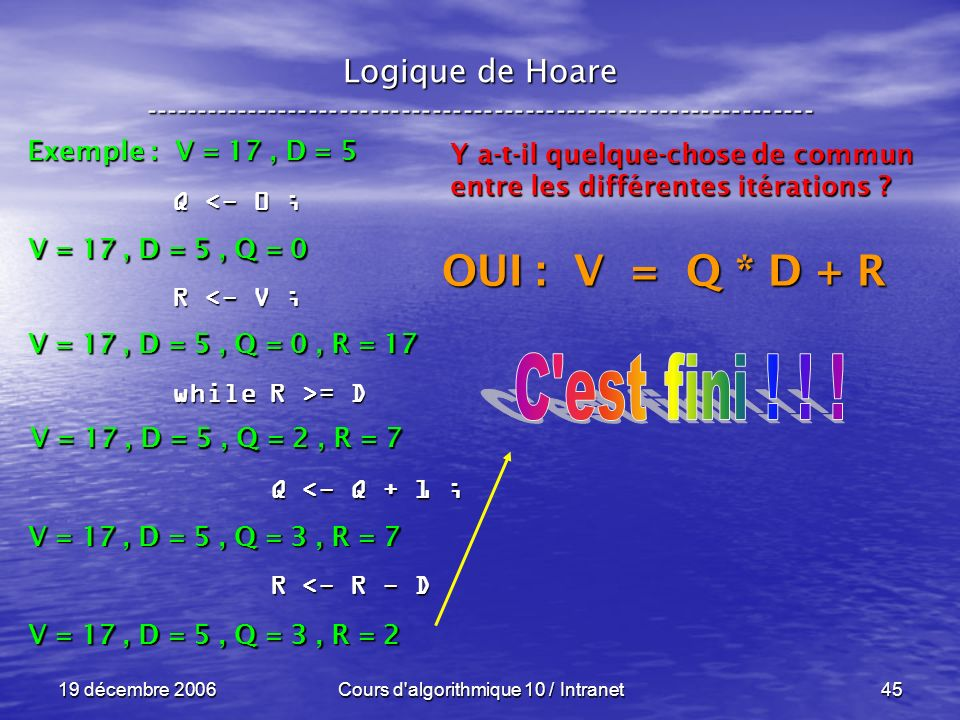 19 décembre 2006Cours d algorithmique 10 / Intranet45 Logique de Hoare ----------------------------------------------------------------- Exemple : V = 17, D = 5 V = 17, D = 5, Q = 0 Q <- 0 ; R <- V ; while R >= D Q <- Q + 1 ; Q <- Q + 1 ; R <- R - D R <- R - D V = 17, D = 5, Q = 0, R = 17 Y a-t-il quelque-chose de commun entre les différentes itérations .