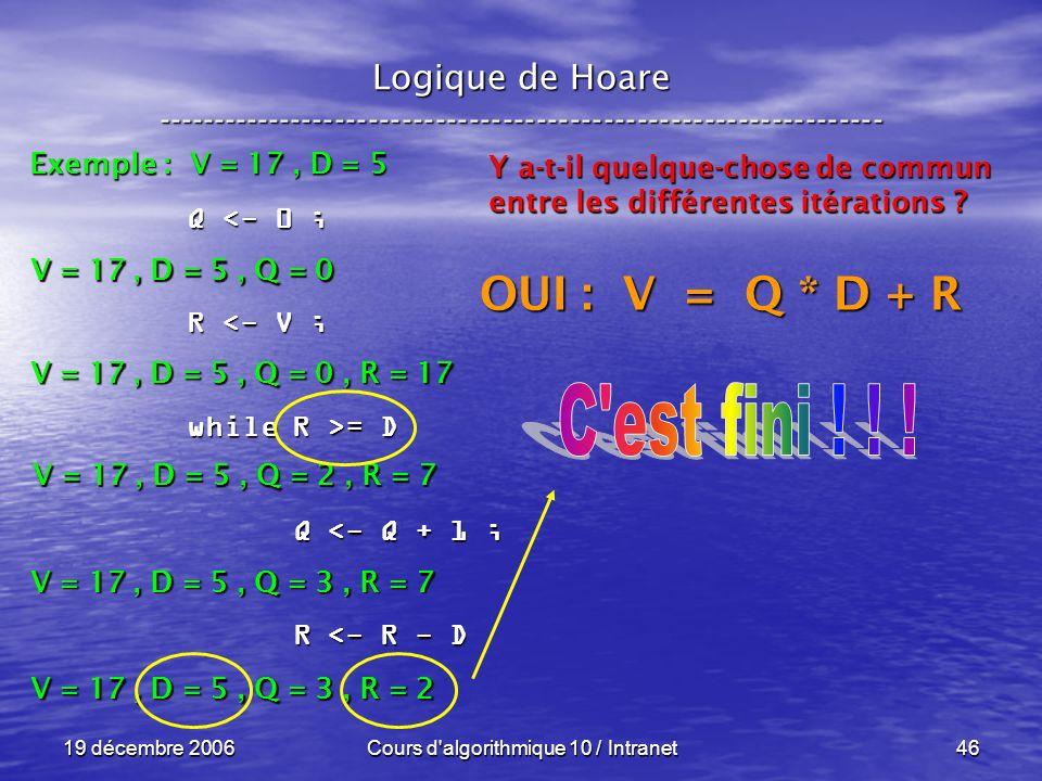 19 décembre 2006Cours d algorithmique 10 / Intranet46 Logique de Hoare ----------------------------------------------------------------- Exemple : V = 17, D = 5 V = 17, D = 5, Q = 0 Q <- 0 ; R <- V ; while R >= D Q <- Q + 1 ; Q <- Q + 1 ; R <- R - D R <- R - D V = 17, D = 5, Q = 0, R = 17 Y a-t-il quelque-chose de commun entre les différentes itérations .