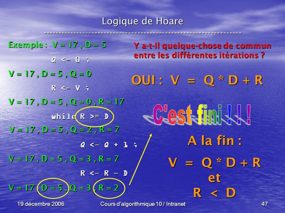 19 décembre 2006Cours d algorithmique 10 / Intranet47 Logique de Hoare ----------------------------------------------------------------- Exemple : V = 17, D = 5 V = 17, D = 5, Q = 0 Q <- 0 ; R <- V ; while R >= D Q <- Q + 1 ; Q <- Q + 1 ; R <- R - D R <- R - D V = 17, D = 5, Q = 0, R = 17 Y a-t-il quelque-chose de commun entre les différentes itérations .