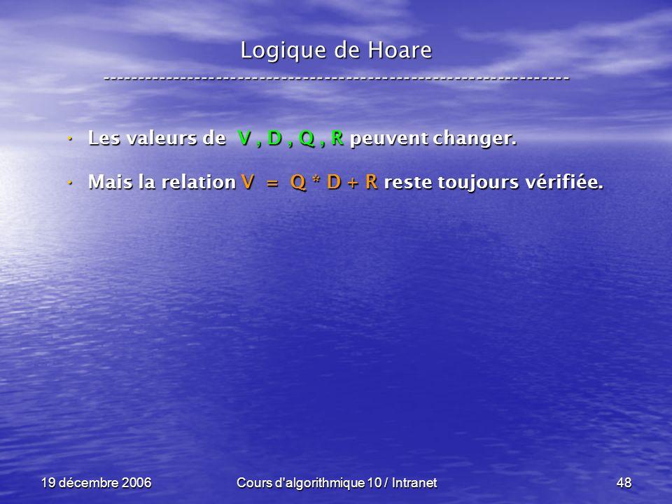 19 décembre 2006Cours d algorithmique 10 / Intranet48 Logique de Hoare ----------------------------------------------------------------- Les valeurs de V, D, Q, R peuvent changer.