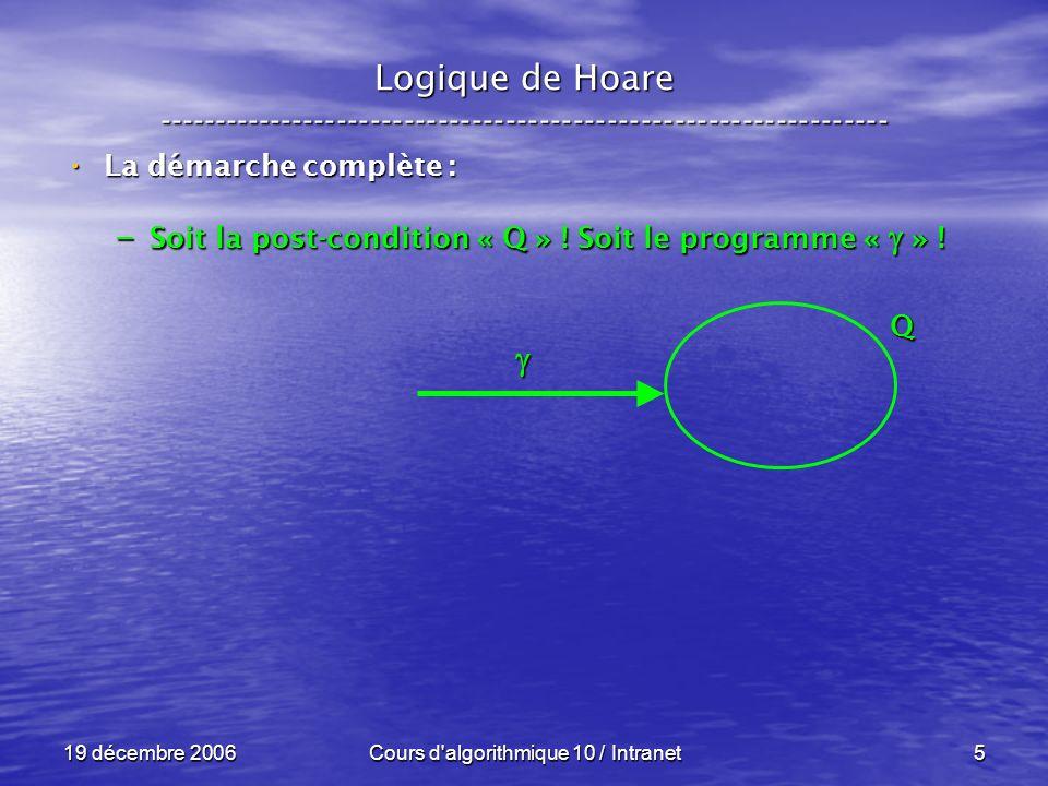 19 décembre 2006Cours d algorithmique 10 / Intranet5 Logique de Hoare ----------------------------------------------------------------- La démarche complète : La démarche complète : – Soit la post-condition « Q » .
