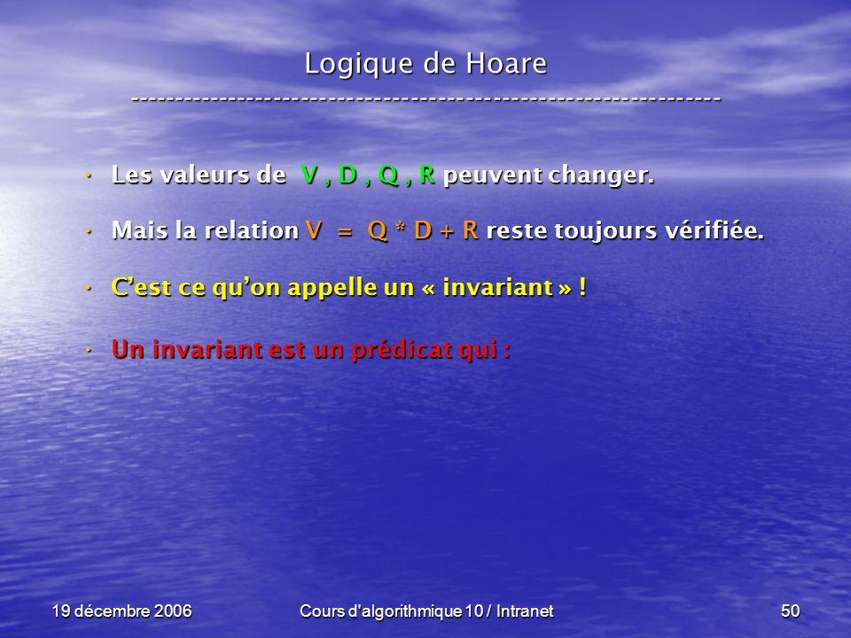19 décembre 2006Cours d algorithmique 10 / Intranet50 Logique de Hoare ----------------------------------------------------------------- Les valeurs de V, D, Q, R peuvent changer.