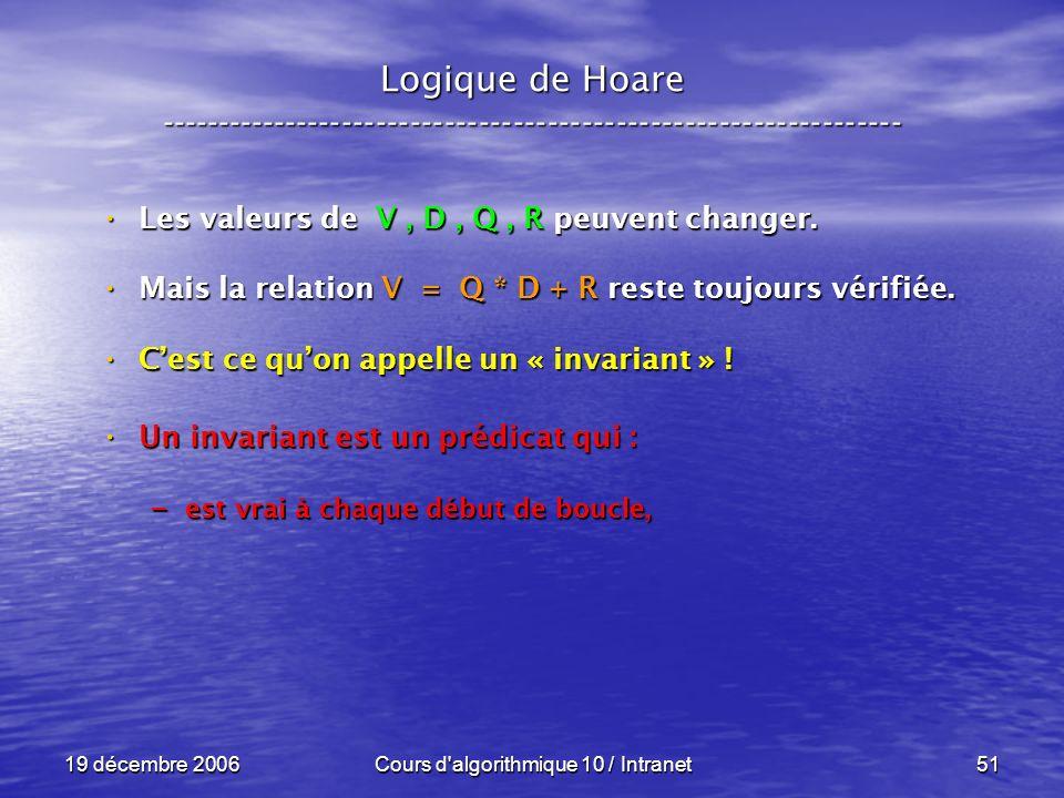 19 décembre 2006Cours d algorithmique 10 / Intranet51 Logique de Hoare ----------------------------------------------------------------- Les valeurs de V, D, Q, R peuvent changer.