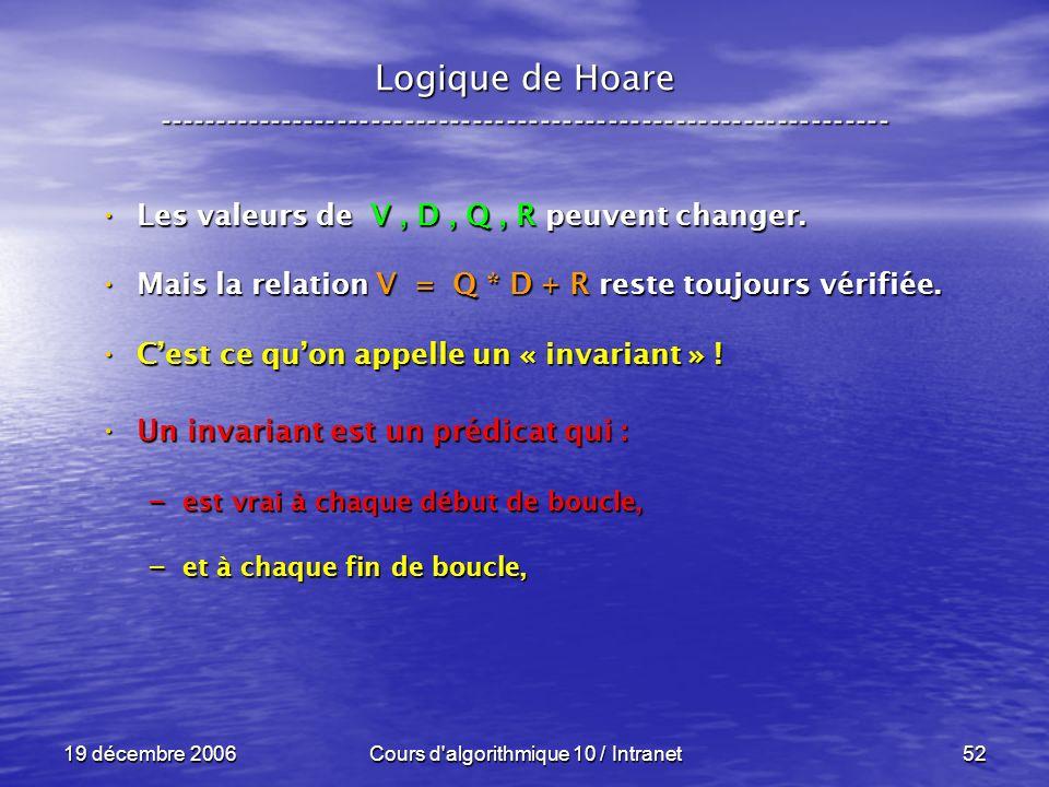 19 décembre 2006Cours d algorithmique 10 / Intranet52 Logique de Hoare ----------------------------------------------------------------- Les valeurs de V, D, Q, R peuvent changer.
