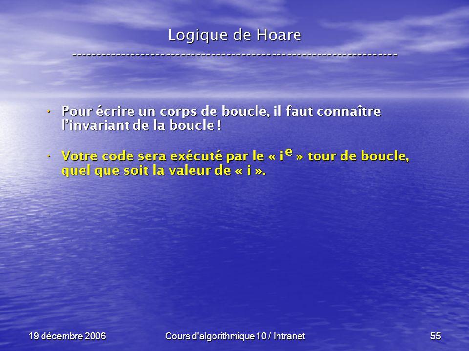 19 décembre 2006Cours d algorithmique 10 / Intranet55 Logique de Hoare ----------------------------------------------------------------- Pour écrire un corps de boucle, il faut connaître linvariant de la boucle .