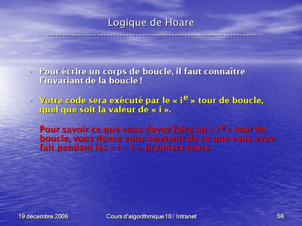 19 décembre 2006Cours d algorithmique 10 / Intranet56 Logique de Hoare ----------------------------------------------------------------- Pour écrire un corps de boucle, il faut connaître linvariant de la boucle .