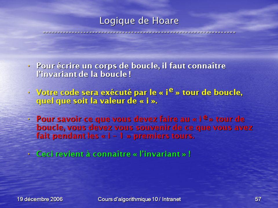 19 décembre 2006Cours d algorithmique 10 / Intranet57 Logique de Hoare ----------------------------------------------------------------- Pour écrire un corps de boucle, il faut connaître linvariant de la boucle .