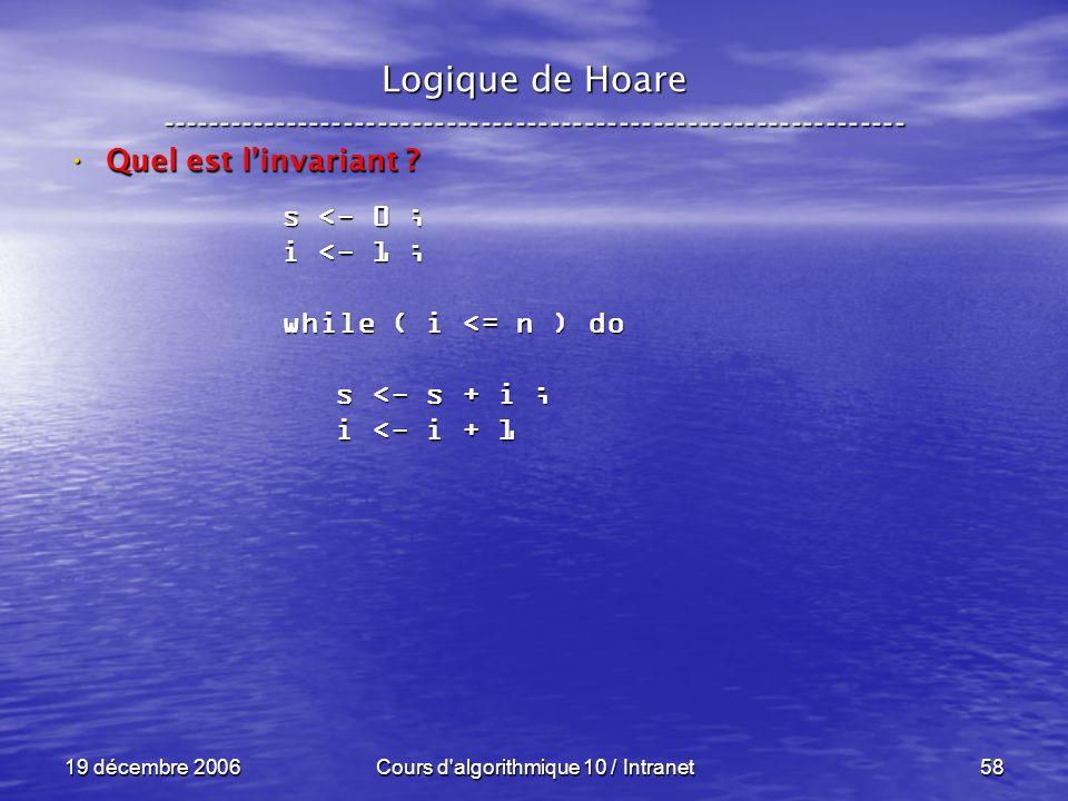 19 décembre 2006Cours d algorithmique 10 / Intranet58 Logique de Hoare ----------------------------------------------------------------- Quel est linvariant .