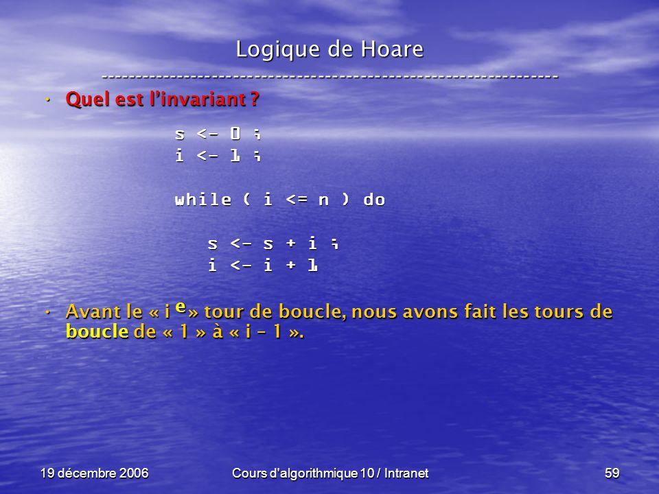 19 décembre 2006Cours d algorithmique 10 / Intranet59 Logique de Hoare ----------------------------------------------------------------- Quel est linvariant .