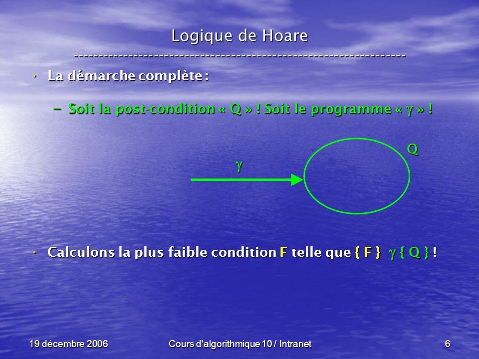 19 décembre 2006Cours d algorithmique 10 / Intranet6 Logique de Hoare ----------------------------------------------------------------- La démarche complète : La démarche complète : – Soit la post-condition « Q » .