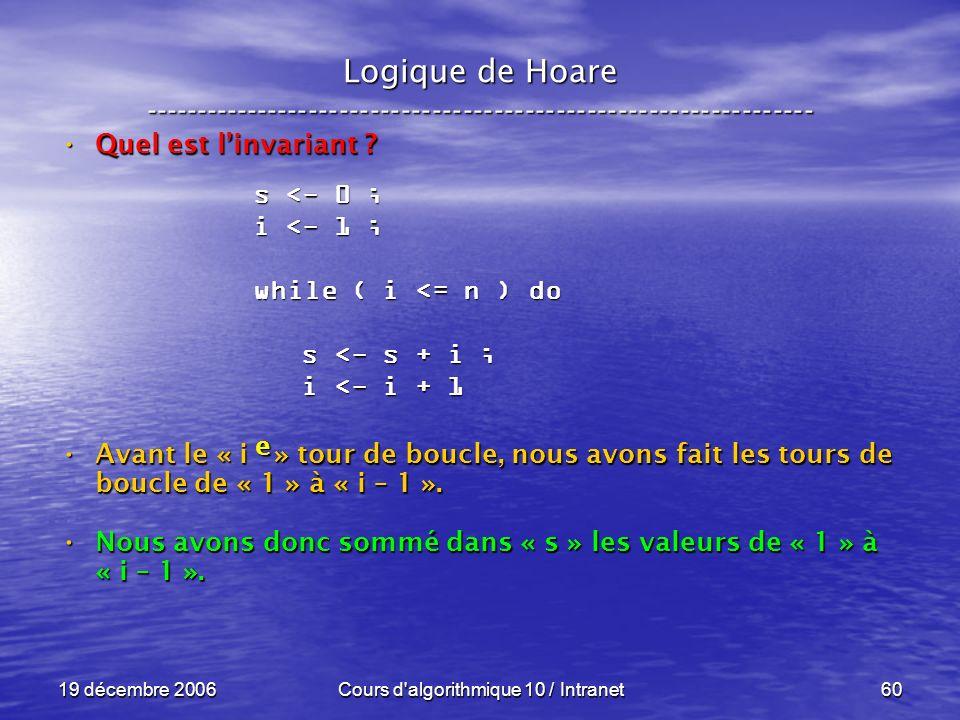 19 décembre 2006Cours d algorithmique 10 / Intranet60 Logique de Hoare ----------------------------------------------------------------- Quel est linvariant .