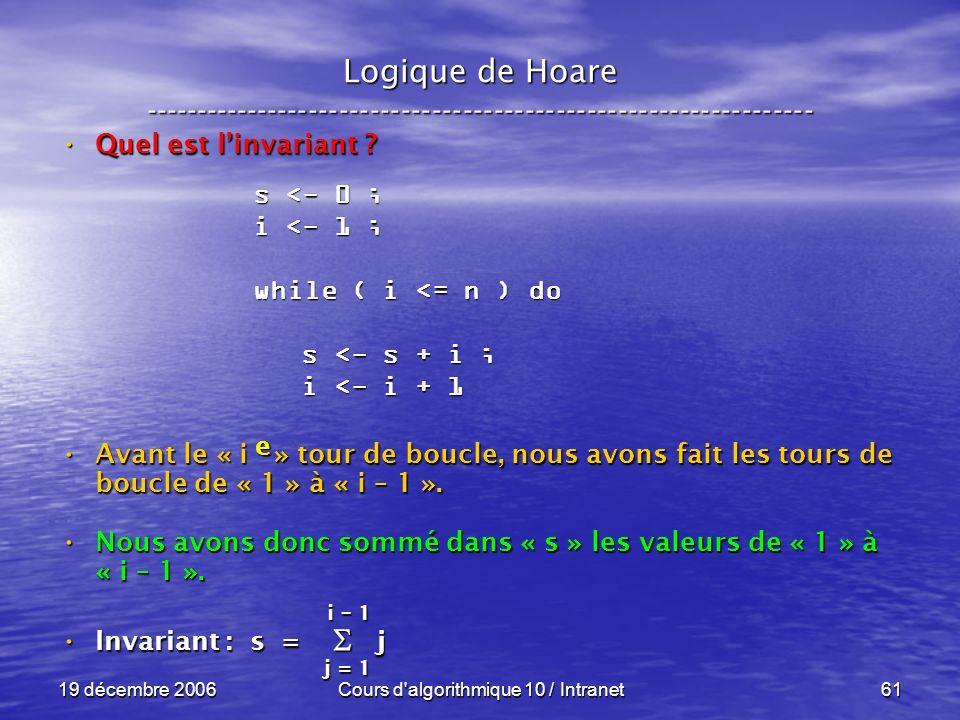 19 décembre 2006Cours d algorithmique 10 / Intranet61 Logique de Hoare ----------------------------------------------------------------- Quel est linvariant .
