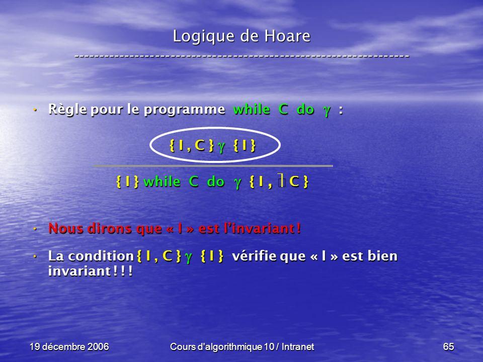 19 décembre 2006Cours d algorithmique 10 / Intranet65 Logique de Hoare ----------------------------------------------------------------- Règle pour le programme while C do : Règle pour le programme while C do : Nous dirons que « I » est linvariant .